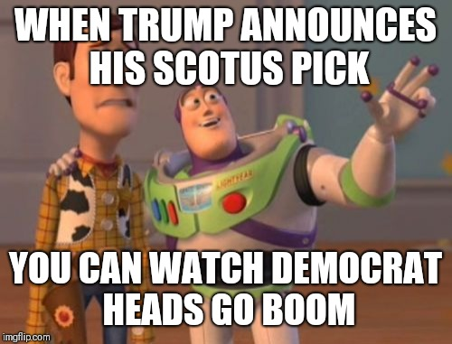X, X Everywhere Meme | WHEN TRUMP ANNOUNCES HIS SCOTUS PICK YOU CAN WATCH DEMOCRAT HEADS GO BOOM | image tagged in memes,x x everywhere | made w/ Imgflip meme maker