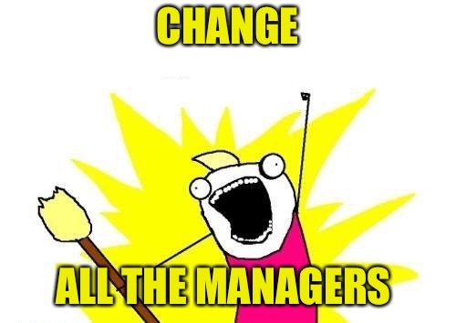 X All The Y Meme | CHANGE ALL THE MANAGERS | image tagged in memes,x all the y | made w/ Imgflip meme maker