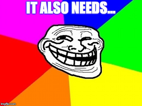 Troll Face Colored Meme | IT ALSO NEEDS... | image tagged in memes,troll face colored | made w/ Imgflip meme maker