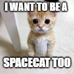 I WANT TO BE A SPACECAT TOO | made w/ Imgflip meme maker