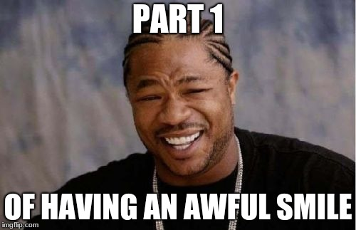 Yo Dawg Heard You Meme | PART 1 OF HAVING AN AWFUL SMILE | image tagged in memes,yo dawg heard you | made w/ Imgflip meme maker