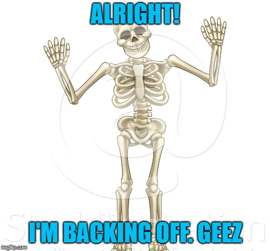 ALRIGHT! I'M BACKING OFF. GEEZ | made w/ Imgflip meme maker