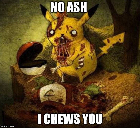 Pikachu? | NO ASH I CHEWS YOU | image tagged in pokemon | made w/ Imgflip meme maker
