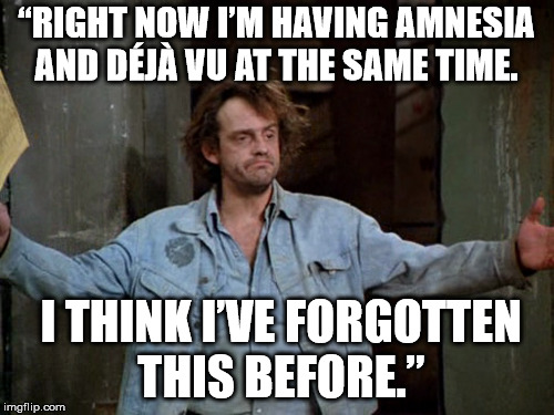 """RIGHT NOW I'M HAVING AMNESIA AND DÉJÀ VU AT THE SAME TIME. I THINK I'VE FORGOTTEN THIS BEFORE."" 