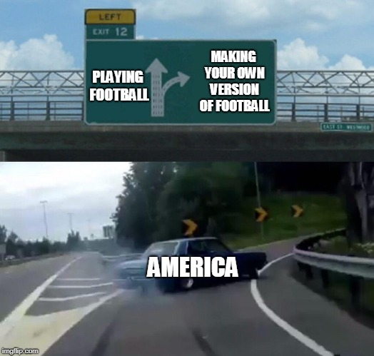 Left Exit 12 Off Ramp Meme | PLAYING FOOTBALL MAKING YOUR OWN VERSION OF FOOTBALL AMERICA | image tagged in memes,left exit 12 off ramp | made w/ Imgflip meme maker