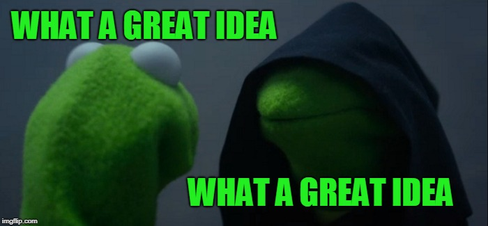Evil Kermit Meme | WHAT A GREAT IDEA WHAT A GREAT IDEA | image tagged in memes,evil kermit | made w/ Imgflip meme maker
