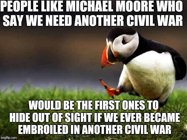 Civil War | PEOPLE LIKE MICHAEL MOORE WHO SAY WE NEED ANOTHER CIVIL WAR WOULD BE THE FIRST ONES TO HIDE OUT OF SIGHT IF WE EVER BECAME EMBROILED IN AN0T | image tagged in memes,unpopular opinion puffin,michael moore,politics,war | made w/ Imgflip meme maker