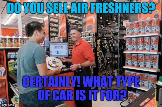 Autozone Employee | DO YOU SELL AIR FRESHNERS? CERTAINLY! WHAT TYPE OF CAR IS IT FOR? | image tagged in autozone employee | made w/ Imgflip meme maker