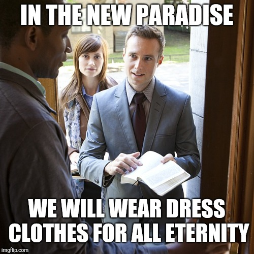 Jehovah's Witness | IN THE NEW PARADISE WE WILL WEAR DRESS CLOTHES FOR ALL ETERNITY | image tagged in jehova's witnesses,jehovah's witness | made w/ Imgflip meme maker