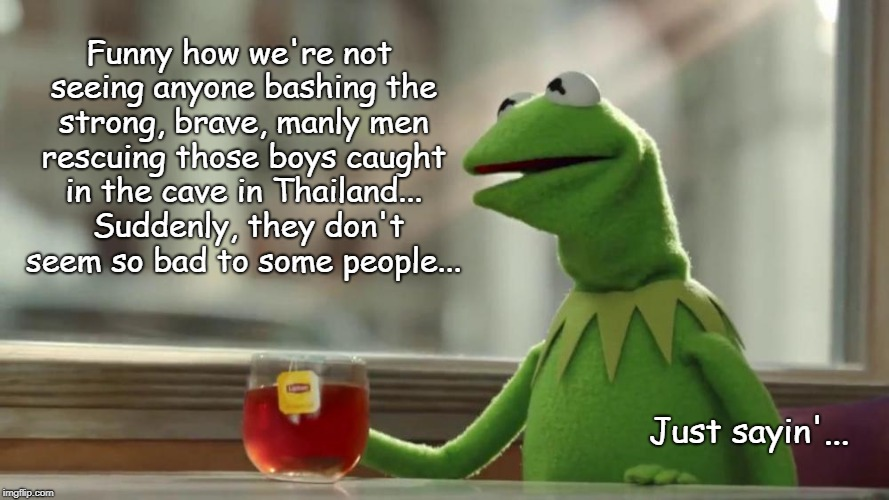 Funny isn't it??? | Funny how we're not seeing anyone bashing the strong, brave, manly men rescuing those boys caught in the cave in Thailand...  Suddenly, they | image tagged in bashing,men,rescue,brave,thailand,boys | made w/ Imgflip meme maker
