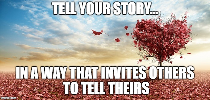nature | TELL YOUR STORY... IN A WAY THAT INVITES OTHERS TO TELL THEIRS | image tagged in nature | made w/ Imgflip meme maker