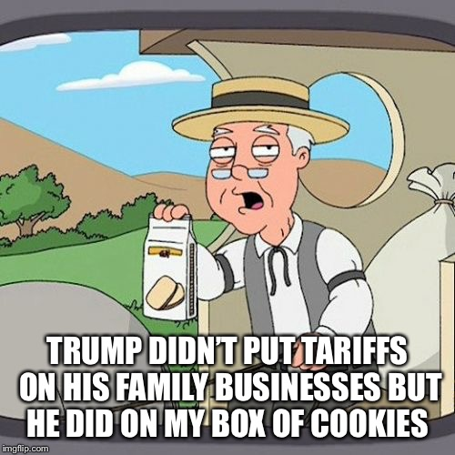 Pepperidge Farm Remembers Meme | TRUMP DIDN'T PUT TARIFFS ON HIS FAMILY BUSINESSES BUT HE DID ON MY BOX OF COOKIES | image tagged in memes,pepperidge farm remembers | made w/ Imgflip meme maker