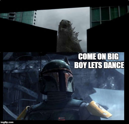 COME ON BIG BOY LETS DANCE | image tagged in star wars,boba fett,angry godzilla | made w/ Imgflip meme maker