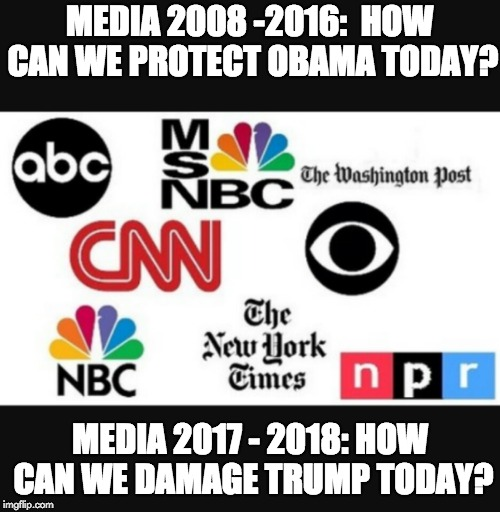 Media lies | MEDIA 2008 -2016:  HOW CAN WE PROTECT OBAMA TODAY? MEDIA 2017 - 2018: HOW CAN WE DAMAGE TRUMP TODAY? | image tagged in media lies | made w/ Imgflip meme maker