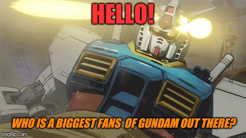 Gundam | HELLO! WHO IS A BIGGEST FANS  OF GUNDAM OUT THERE? | image tagged in gundam | made w/ Imgflip meme maker