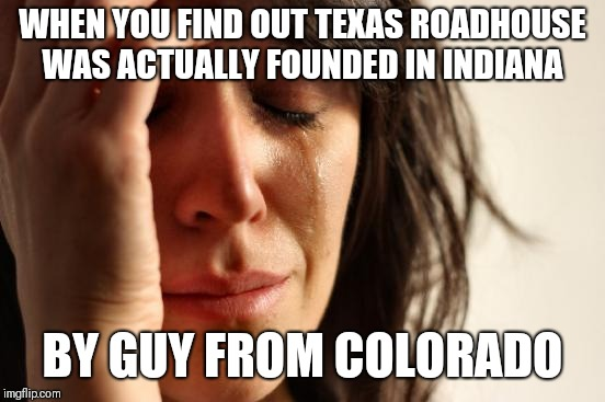 First World Problems Meme | WHEN YOU FIND OUT TEXAS ROADHOUSE WAS ACTUALLY FOUNDED IN INDIANA BY GUY FROM COLORADO | image tagged in memes,first world problems | made w/ Imgflip meme maker