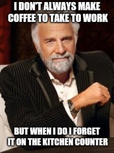 Most Interesting Man No Beer | I DON'T ALWAYS MAKE COFFEE TO TAKE TO WORK BUT WHEN I DO I FORGET IT ON THE KITCHEN COUNTER | image tagged in most interesting man no beer | made w/ Imgflip meme maker