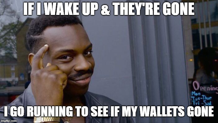 Roll Safe Think About It Meme | IF I WAKE UP & THEY'RE GONE I GO RUNNING TO SEE IF MY WALLETS GONE | image tagged in memes,roll safe think about it | made w/ Imgflip meme maker