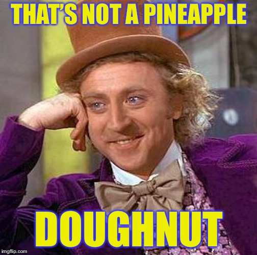 Creepy Condescending Wonka Meme | THAT'S NOT A PINEAPPLE DOUGHNUT | image tagged in memes,creepy condescending wonka | made w/ Imgflip meme maker