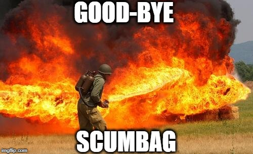 Nope flamethrower | GOOD-BYE SCUMBAG | image tagged in nope flamethrower | made w/ Imgflip meme maker