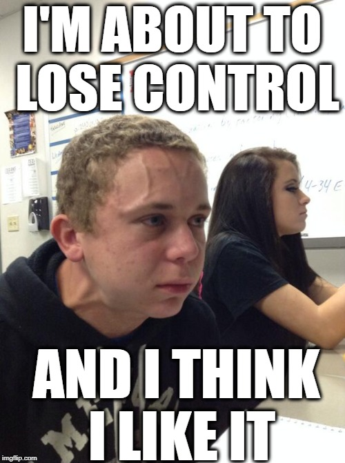 Kid who's about to burst | I'M ABOUT TO LOSE CONTROL AND I THINK I LIKE IT | image tagged in kid who's about to burst | made w/ Imgflip meme maker
