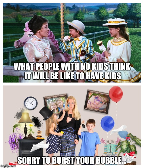 WHAT PEOPLE WITH NO KIDS THINK IT WILL BE LIKE TO HAVE KIDS SORRY TO BURST YOUR BUBBLE... | image tagged in kids,expectation vs reality,reality check,funny | made w/ Imgflip meme maker