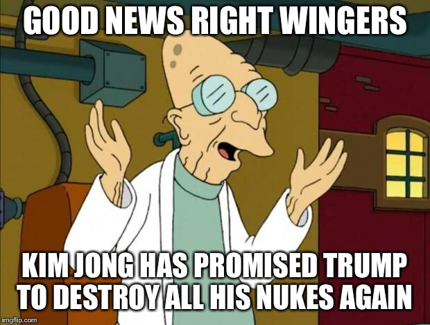 Professor Farnsworth Good News Everyone | GOOD NEWS RIGHT WINGERS KIM JONG HAS PROMISED TRUMP TO DESTROY ALL HIS NUKES AGAIN | image tagged in professor farnsworth good news everyone | made w/ Imgflip meme maker