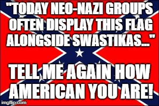"UNAMERICAN | ""TODAY NEO-NAZI GROUPS OFTEN DISPLAY THIS FLAG ALONGSIDE SWASTIKAS..."" TELL ME AGAIN HOW AMERICAN YOU ARE! 
