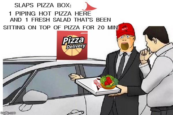 pizza delivery guy always does this  | SLAPS PIZZA BOX:     1 PIPING HOT PIZZA HERE AND 1 FRESH SALAD THAT'S BEEN SITTING ON TOP OF PIZZA FOR 20 MIN | image tagged in used car salesman,pizza delivery man,pizza fail,memes,funny | made w/ Imgflip meme maker