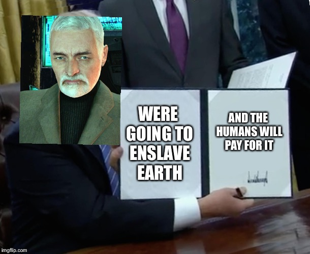 Wallace Breen Bill Signing | WERE GOING TO ENSLAVE EARTH AND THE HUMANS WILL PAY FOR IT | image tagged in memes,trump bill signing,half life | made w/ Imgflip meme maker