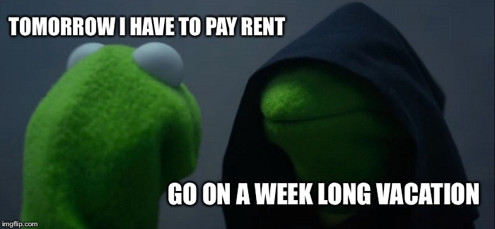 Evil Kermit Meme | TOMORROW I HAVE TO PAY RENT GO ON A WEEK LONG VACATION | image tagged in memes,evil kermit | made w/ Imgflip meme maker
