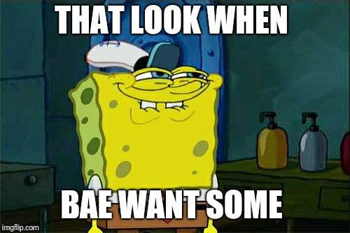Dont You Squidward Meme | THAT LOOK WHEN BAE WANT SOME | image tagged in memes,dont you squidward | made w/ Imgflip meme maker
