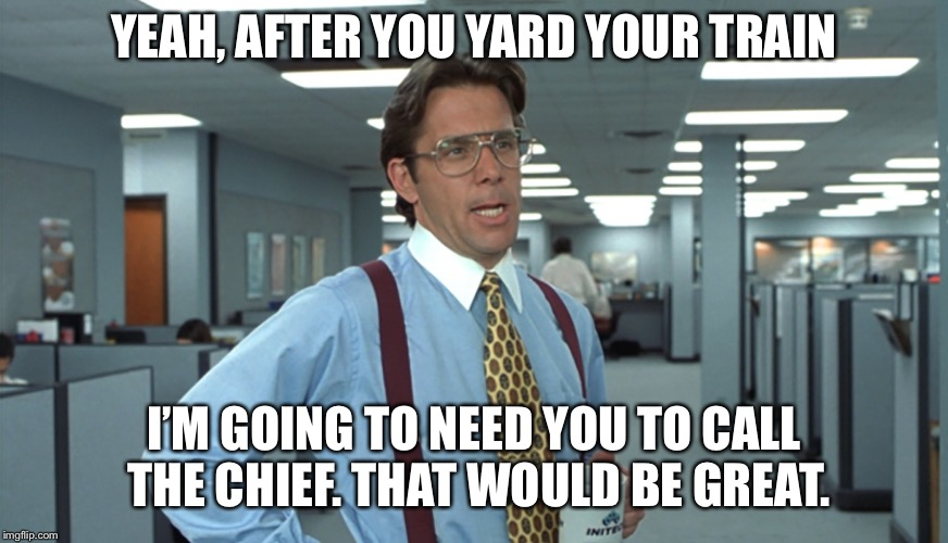Office Space Bill Lumbergh | YEAH, AFTER YOU YARD YOUR TRAIN I'M GOING TO NEED YOU TO CALL THE CHIEF. THAT WOULD BE GREAT. | image tagged in office space bill lumbergh | made w/ Imgflip meme maker