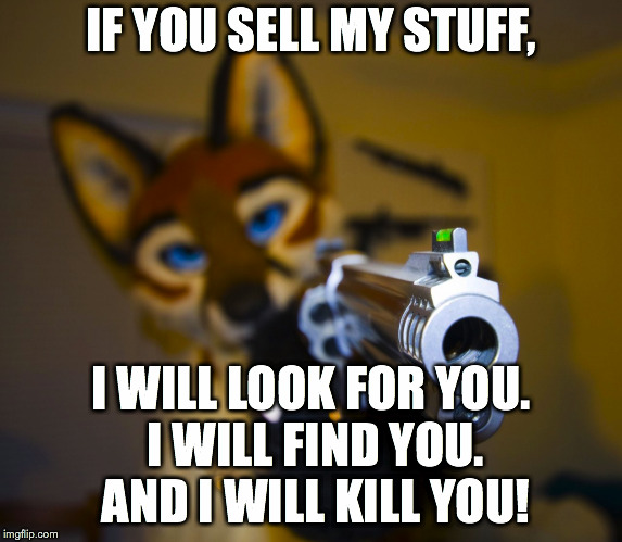 IF YOU SELL MY STUFF, I WILL LOOK FOR YOU. I WILL FIND YOU. AND I WILL KILL YOU! | made w/ Imgflip meme maker