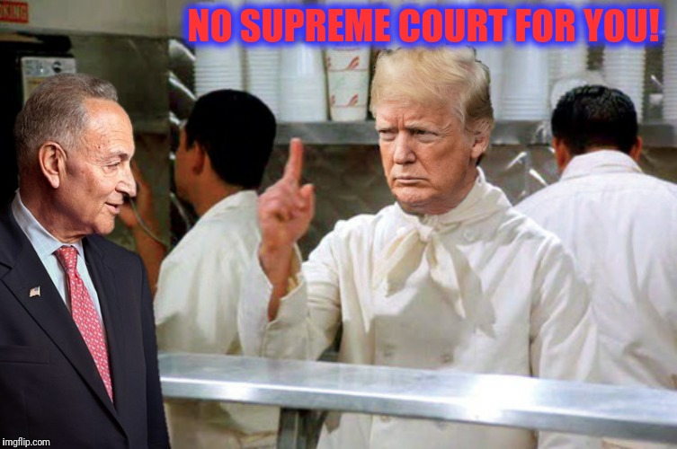 Or is that no soup reme court for you? | NO SUPREME COURT FOR YOU! | image tagged in supreme court,donald trump,chuck schumer,soup nazi | made w/ Imgflip meme maker