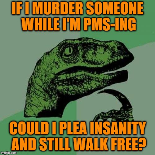 I'm asking for a friend | IF I MURDER SOMEONE WHILE I'M PMS-ING COULD I PLEA INSANITY AND STILL WALK FREE? | image tagged in memes,philosoraptor,murder,pms,insanity,not guilty | made w/ Imgflip meme maker