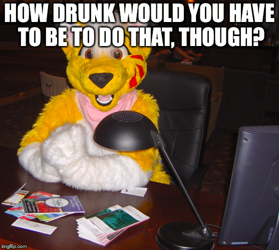 HOW DRUNK WOULD YOU HAVE TO BE TO DO THAT, THOUGH? | made w/ Imgflip meme maker