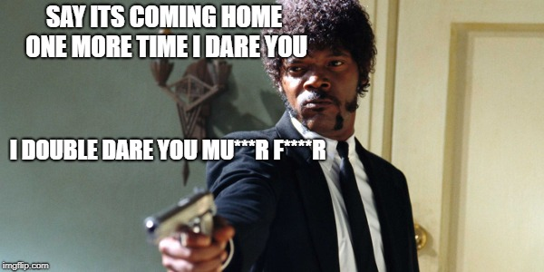 samuel jackson | SAY ITS COMING HOME ONE MORE TIME I DARE YOU I DOUBLE DARE YOU MU***R F****R | image tagged in samuel jackson | made w/ Imgflip meme maker