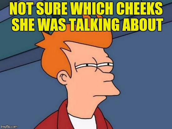 Futurama Fry Meme | NOT SURE WHICH CHEEKS SHE WAS TALKING ABOUT | image tagged in memes,futurama fry | made w/ Imgflip meme maker