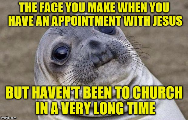 Awkward Moment Sealion Meme | THE FACE YOU MAKE WHEN YOU HAVE AN APPOINTMENT WITH JESUS BUT HAVEN'T BEEN TO CHURCH IN A VERY LONG TIME | image tagged in memes,awkward moment sealion | made w/ Imgflip meme maker