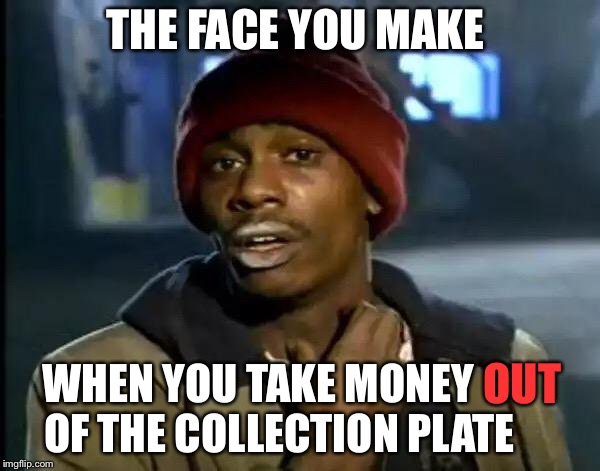 Y'all Got Any More Of That Meme | THE FACE YOU MAKE WHEN YOU TAKE MONEY     OF THE COLLECTION PLATE OUT | image tagged in memes,y'all got any more of that | made w/ Imgflip meme maker