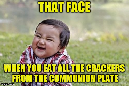 Evil Toddler Meme | THAT FACE WHEN YOU EAT ALL THE CRACKERS FROM THE COMMUNION PLATE | image tagged in memes,evil toddler | made w/ Imgflip meme maker