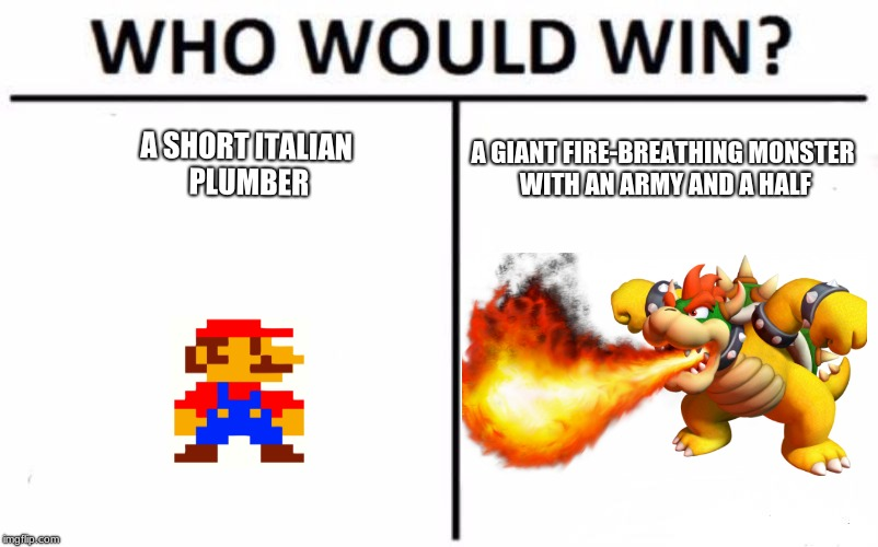 Who Would Win? | A SHORT ITALIAN PLUMBER A GIANT FIRE-BREATHING MONSTER WITH AN ARMY AND A HALF | image tagged in memes,who would win | made w/ Imgflip meme maker