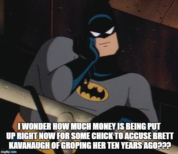 batman thinking | I WONDER HOW MUCH MONEY IS BEING PUT UP RIGHT NOW FOR SOME CHICK TO ACCUSE BRETT KAVANAUGH OF GROPING HER TEN YEARS AGO??? | image tagged in batman thinking | made w/ Imgflip meme maker