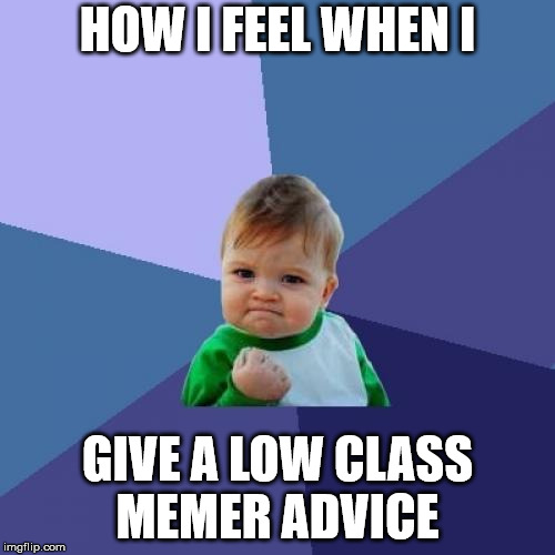 Success Kid Meme | HOW I FEEL WHEN I GIVE A LOW CLASS MEMER ADVICE | image tagged in memes,success kid | made w/ Imgflip meme maker