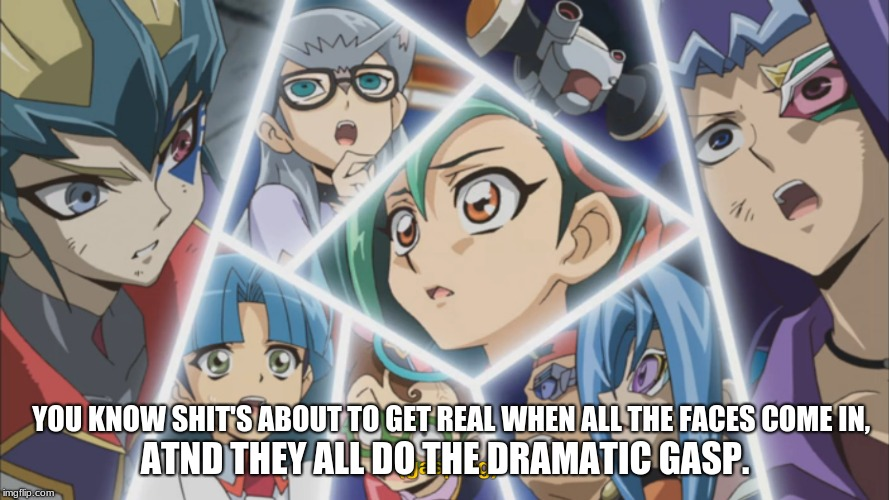 XD I quit Life | YOU KNOW SHIT'S ABOUT TO GET REAL WHEN ALL THE FACES COME IN, ATND THEY ALL DO THE DRAMATIC GASP. | image tagged in memes,funny,yugiohzexal,abunchofannoyingcharactersthatireallyhatesometimes | made w/ Imgflip meme maker