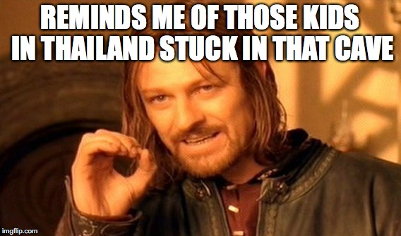 One Does Not Simply Meme | REMINDS ME OF THOSE KIDS IN THAILAND STUCK IN THAT CAVE | image tagged in memes,one does not simply | made w/ Imgflip meme maker