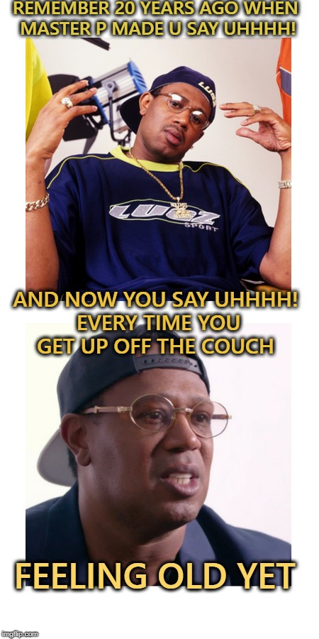 Holla if you hear me...  | REMEMBER 20 YEARS AGO WHEN MASTER P MADE U SAY UHHHH! AND NOW YOU SAY UHHHH! EVERY TIME YOU GET UP OFF THE COUCH FEELING OLD YET | image tagged in master p,old,remember when,memes,funny | made w/ Imgflip meme maker