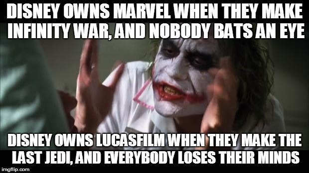 Seriously guys! Come on! | DISNEY OWNS MARVEL WHEN THEY MAKE INFINITY WAR, AND NOBODY BATS AN EYE DISNEY OWNS LUCASFILM WHEN THEY MAKE THE LAST JEDI, AND EVERYBODY LOS | image tagged in memes,and everybody loses their minds | made w/ Imgflip meme maker