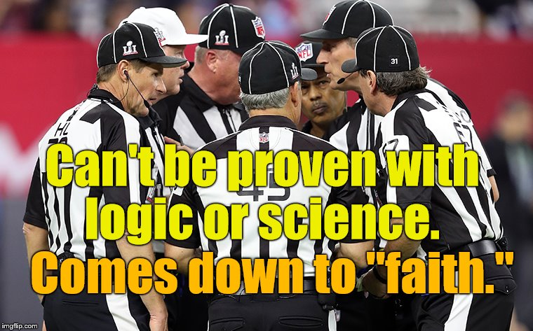 "conference time | Can't be proven with logic or science. Comes down to ""faith."" 